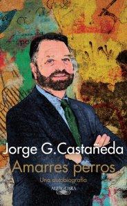 """""""Amarres Perros. Una autobiografía"""", Jorge G. Castañeda, Editorial Alfaguara, México, 2014, 552 pp."""