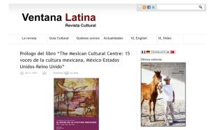 """El MCC en las revistas latinoamericanas: """"Ventana Latina"""" de Londres, Reino Unido. http://www.ventanalatina.co.uk/2015/01/prologo-del-libro-the-mmexican-cultural-centre-15-voces-de-la-cultura-mexicana-mexico-estados-unidos-reino-unido/"""